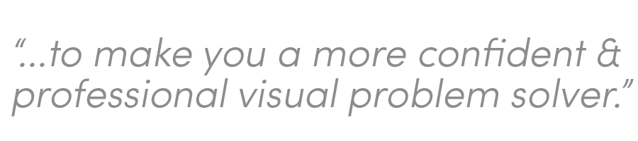 ...to make you a more confident & professional visual problem solver.